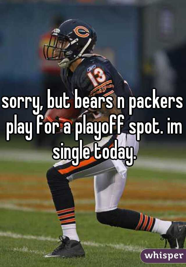 sorry, but bears n packers play for a playoff spot. im single today.
