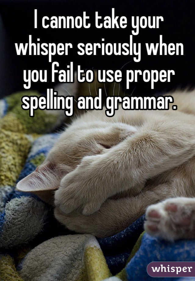 I cannot take your whisper seriously when you fail to use proper spelling and grammar.