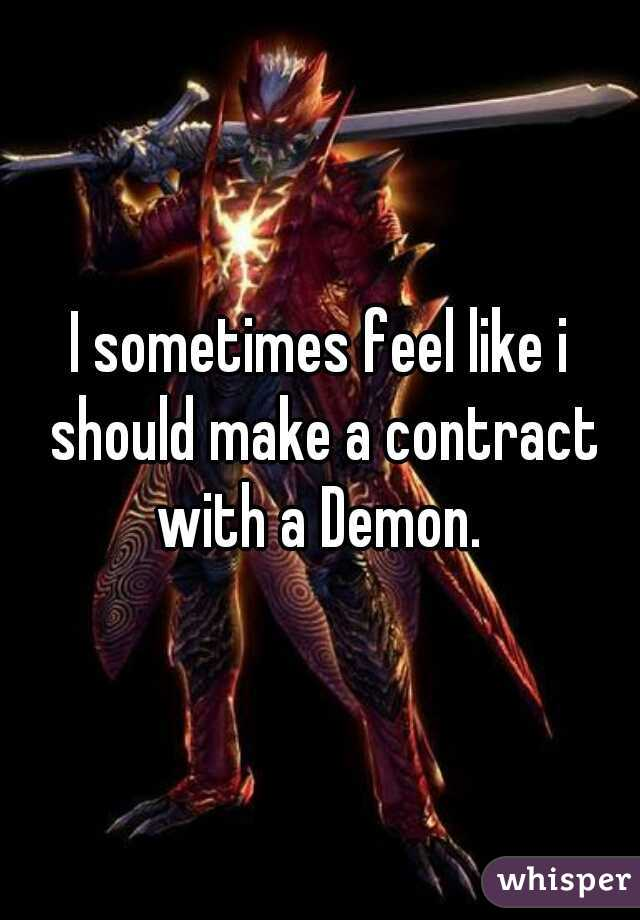 I sometimes feel like i should make a contract with a Demon.