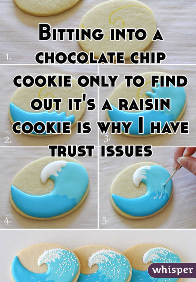 Bitting into a chocolate chip cookie only to find out it's a raisin cookie is why I have trust issues