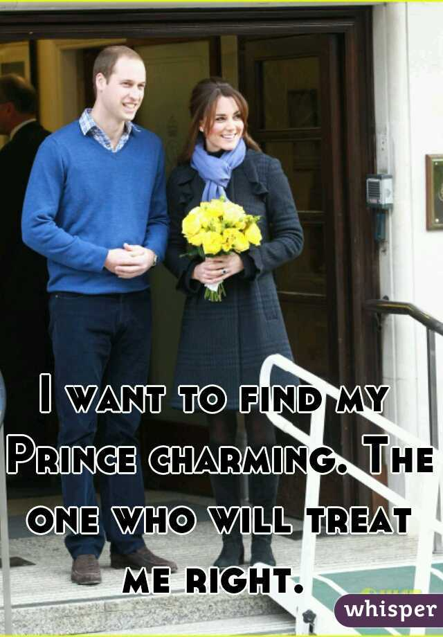 I want to find my Prince charming. The one who will treat me right.