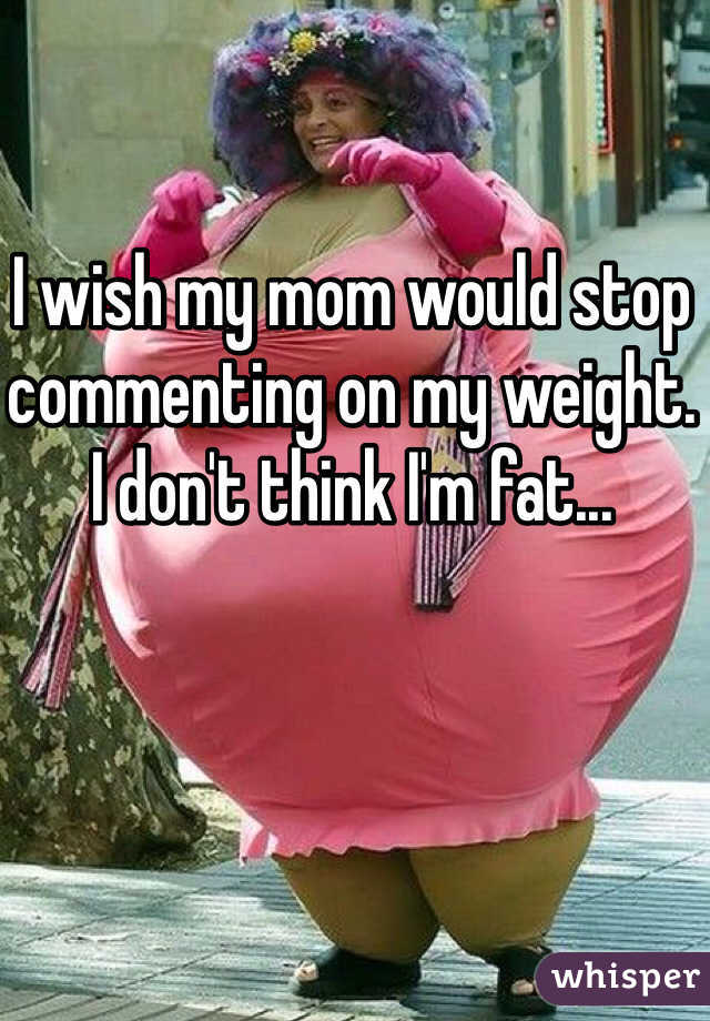 I wish my mom would stop commenting on my weight. I don't think I'm fat...