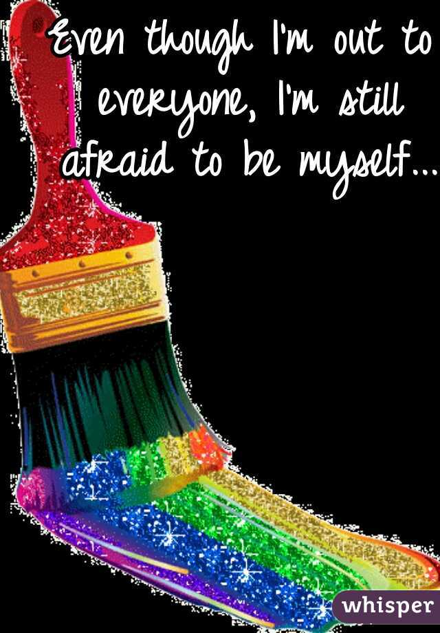 Even though I'm out to everyone, I'm still afraid to be myself...