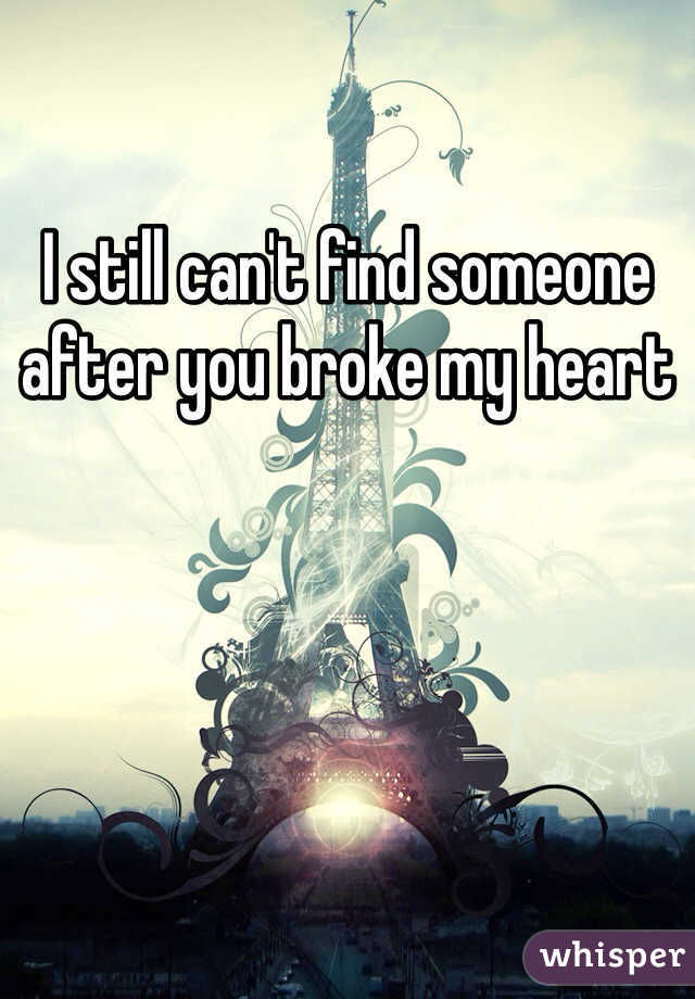 I still can't find someone after you broke my heart