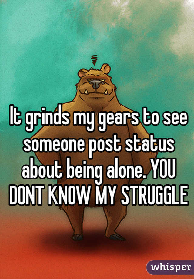 It grinds my gears to see someone post status about being alone. YOU DONT KNOW MY STRUGGLE