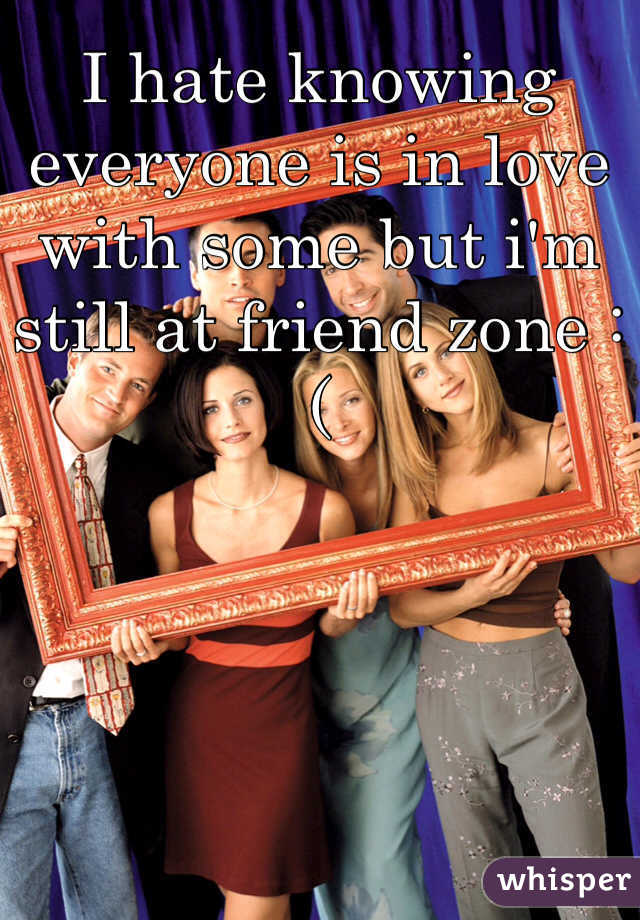 I hate knowing everyone is in love with some but i'm still at friend zone :(