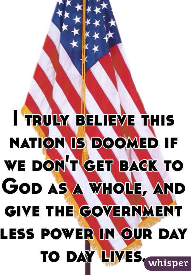 I truly believe this nation is doomed if we don't get back to God as a whole, and give the government less power in our day to day lives.