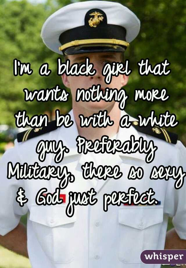 I'm a black girl that wants nothing more than be with a white guy. Preferably Military, there so sexy & God just perfect.