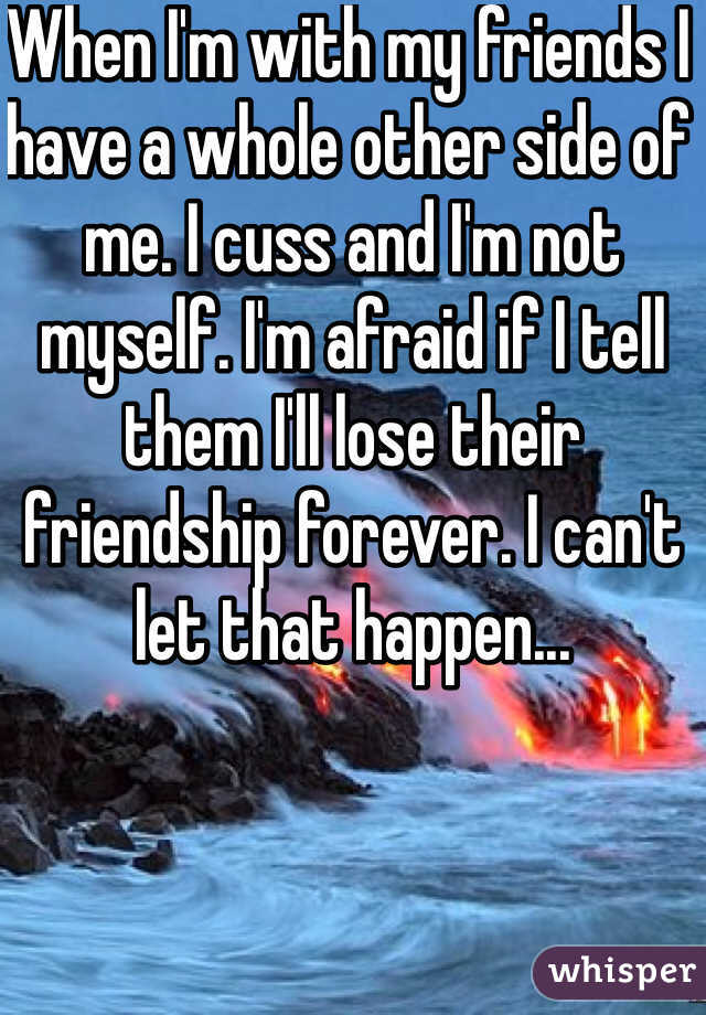 When I'm with my friends I have a whole other side of me. I cuss and I'm not myself. I'm afraid if I tell them I'll lose their friendship forever. I can't let that happen...