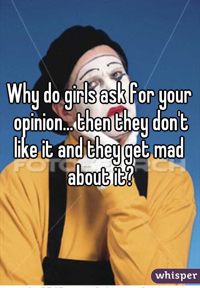 Why do girls ask for your opinion... then they don't like it and they get mad  about it?