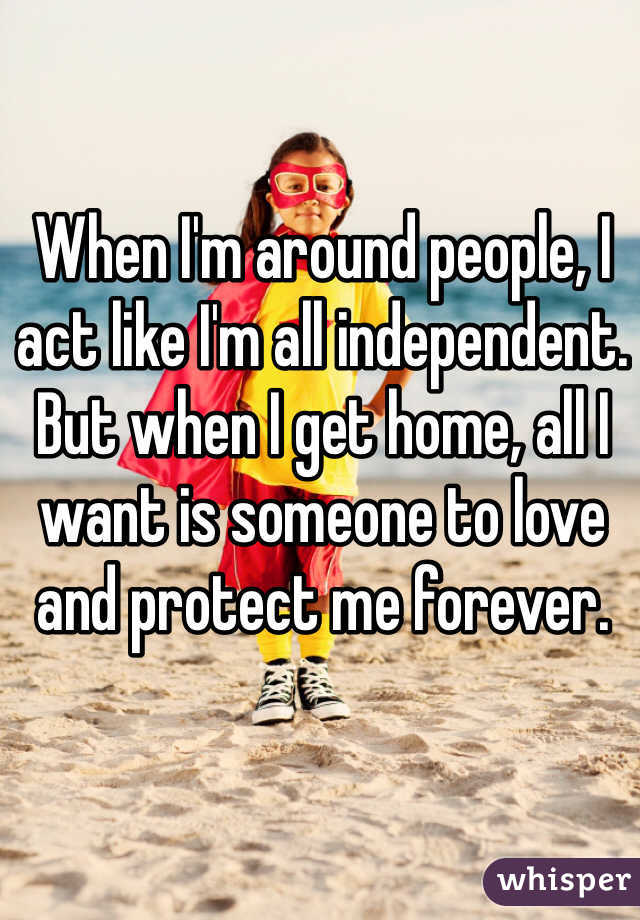 When I'm around people, I act like I'm all independent. But when I get home, all I want is someone to love and protect me forever.