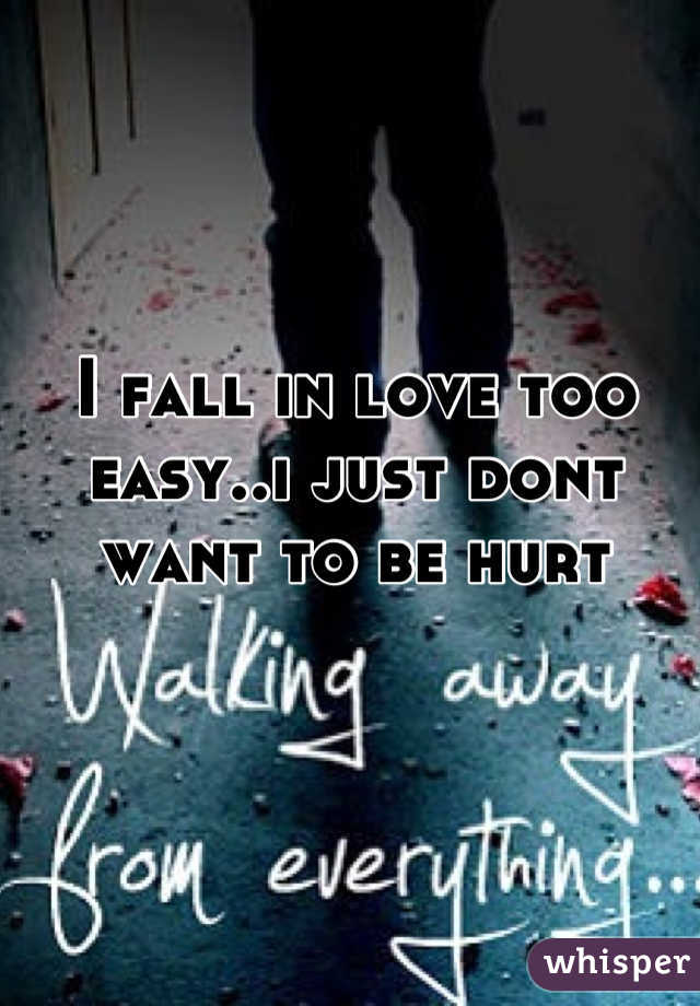 I fall in love too easy..i just dont want to be hurt