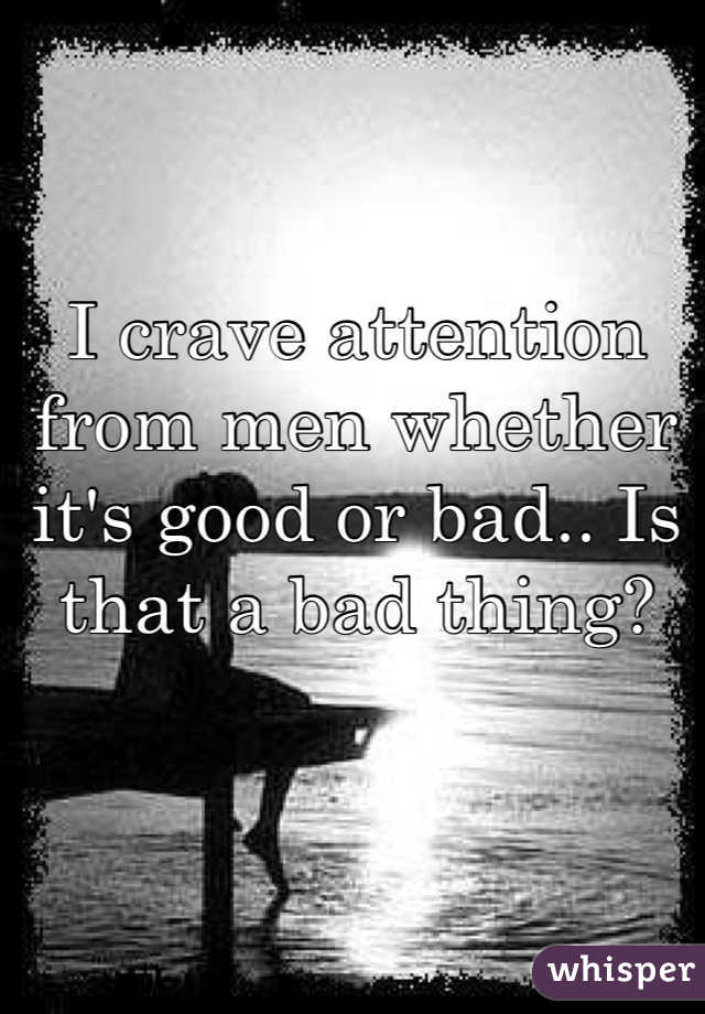 I crave attention from men whether it's good or bad.. Is that a bad thing?