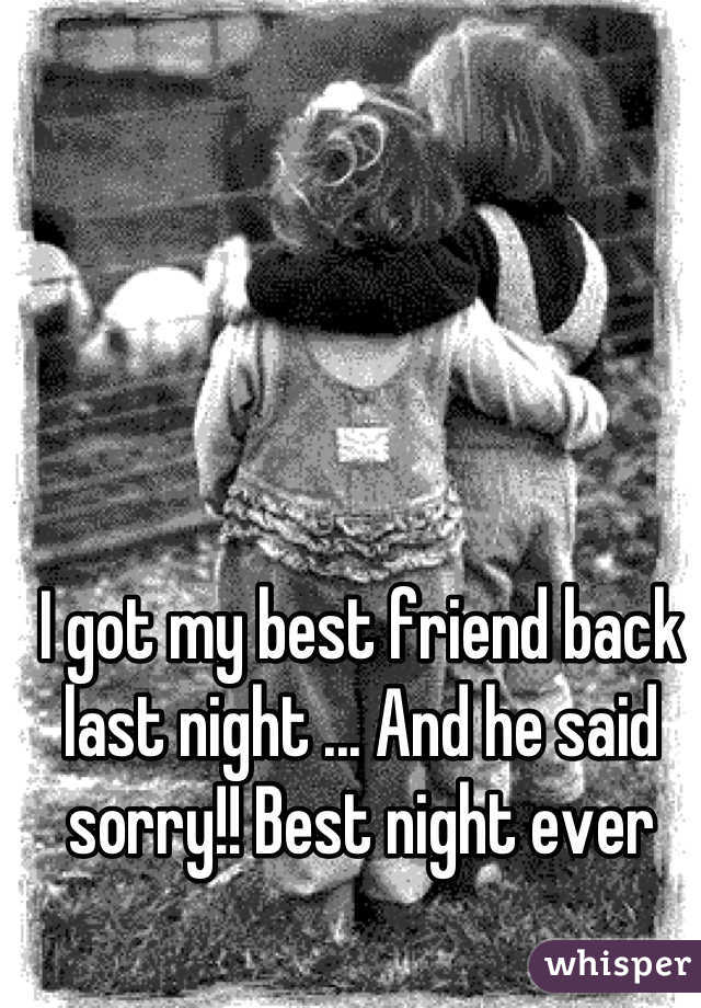 I got my best friend back last night ... And he said sorry!! Best night ever