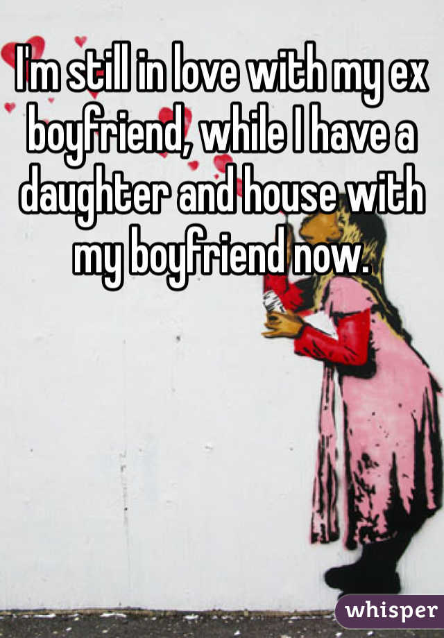 I'm still in love with my ex boyfriend, while I have a daughter and house with my boyfriend now.