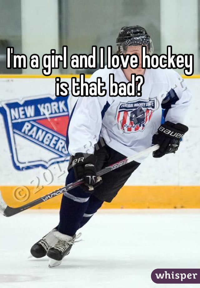 I'm a girl and I love hockey is that bad?