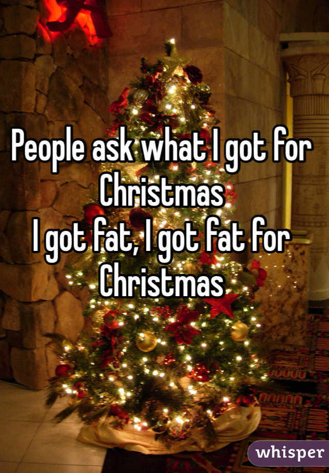 People ask what I got for Christmas  I got fat, I got fat for Christmas