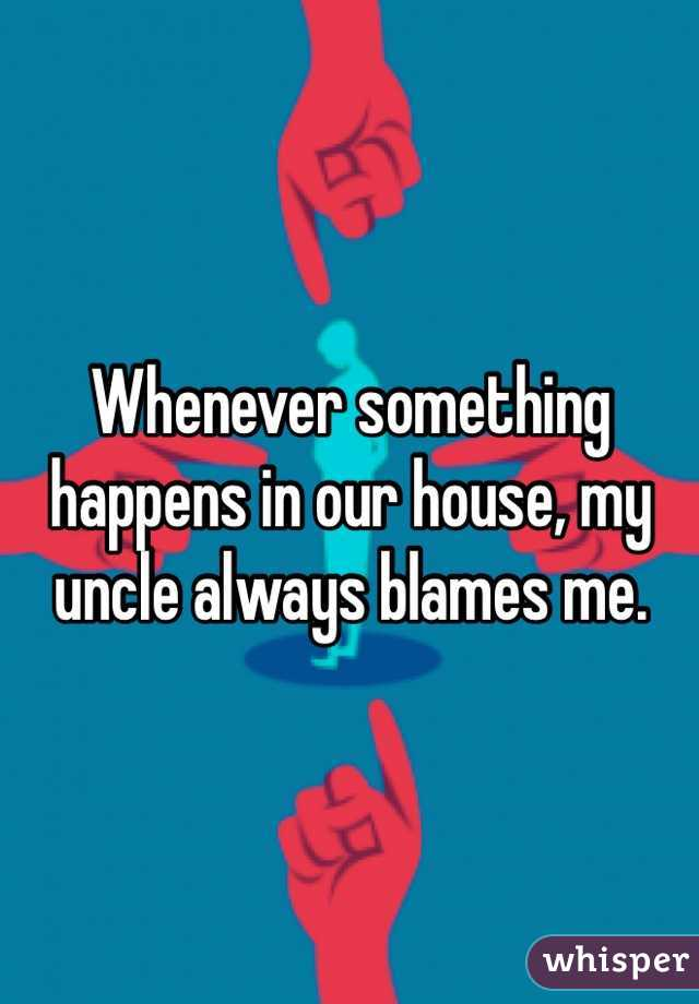 Whenever something happens in our house, my uncle always blames me.