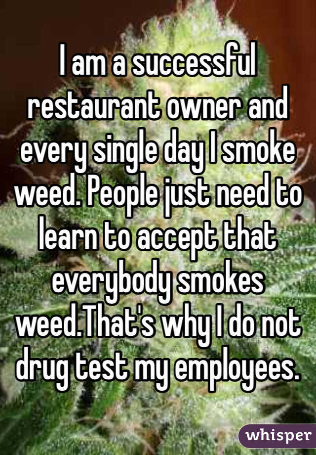 I am a successful restaurant owner and every single day I smoke weed. People just need to learn to accept that everybody smokes weed.That's why I do not drug test my employees.