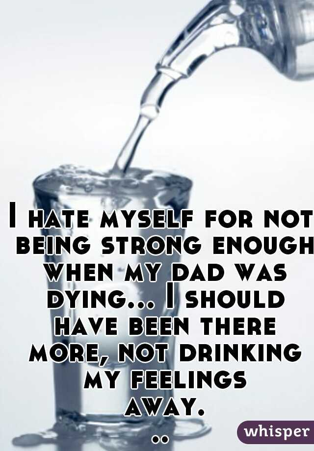 I hate myself for not being strong enough when my dad was dying... I should have been there more, not drinking my feelings away...