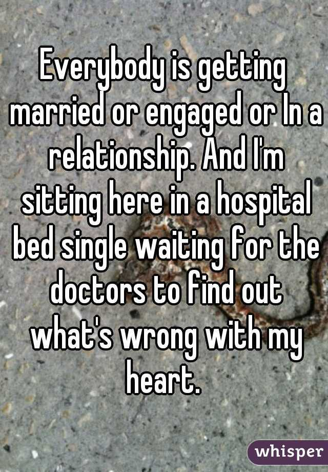 Everybody is getting married or engaged or In a relationship. And I'm sitting here in a hospital bed single waiting for the doctors to find out what's wrong with my heart.