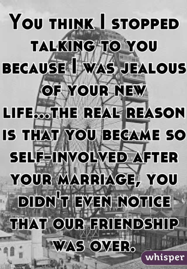 You think I stopped talking to you because I was jealous of your new life...the real reason is that you became so self-involved after your marriage, you didn't even notice that our friendship was over.