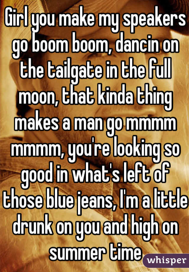 Girl you make my speakers go boom boom, dancin on the tailgate in the full moon, that kinda thing makes a man go mmmm mmmm, you're looking so good in what's left of those blue jeans, I'm a little drunk on you and high on summer time