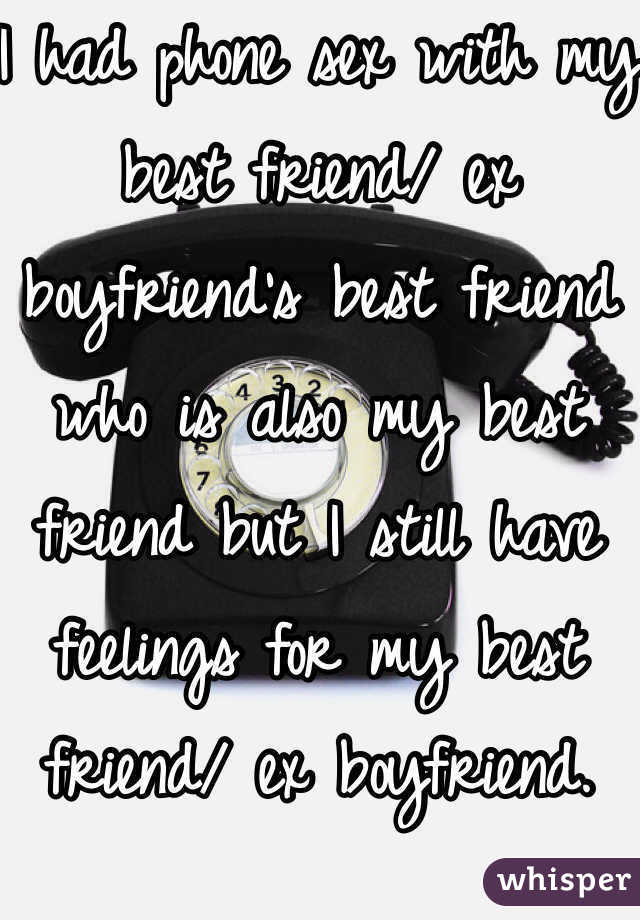 I had phone sex with my best friend/ ex boyfriend's best friend who is also my best friend but I still have feelings for my best friend/ ex boyfriend.