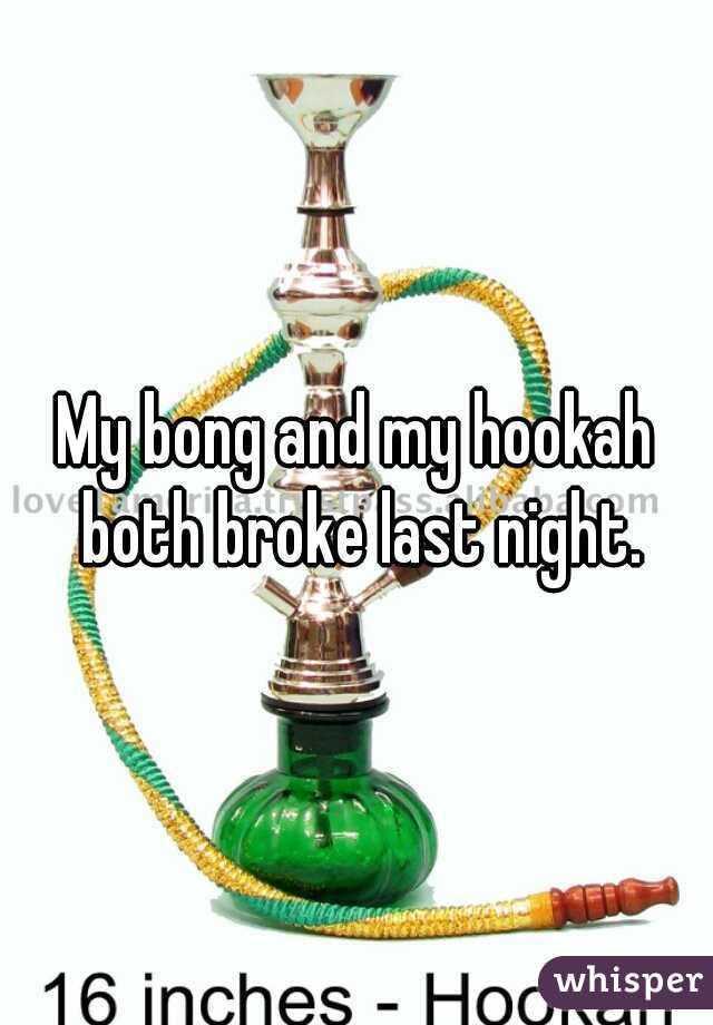 My bong and my hookah both broke last night.