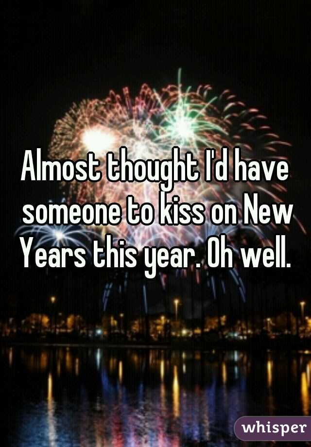 Almost thought I'd have someone to kiss on New Years this year. Oh well.
