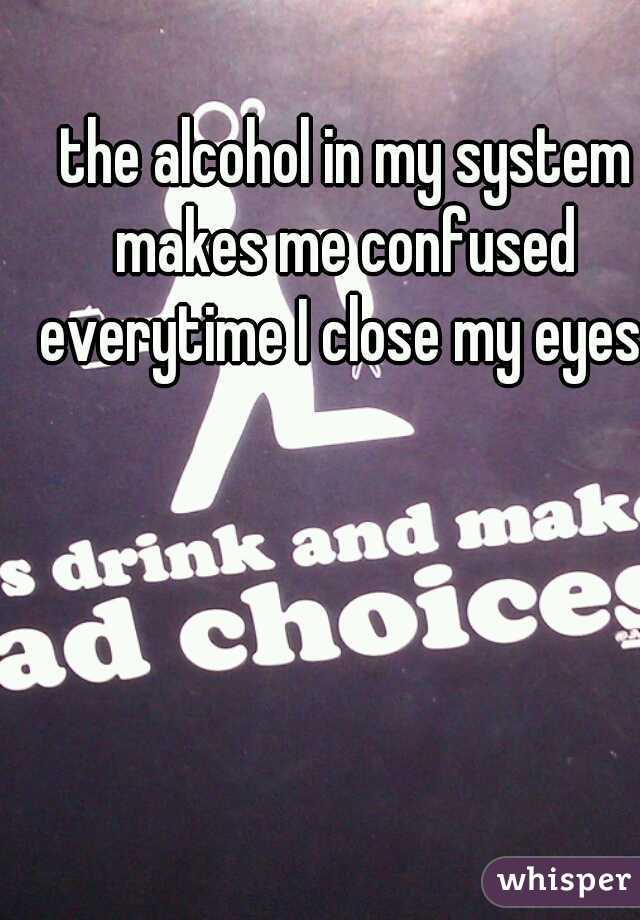 the alcohol in my system makes me confused everytime I close my eyes.