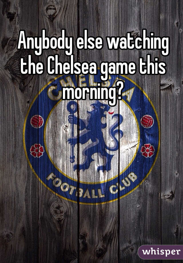 Anybody else watching the Chelsea game this morning?