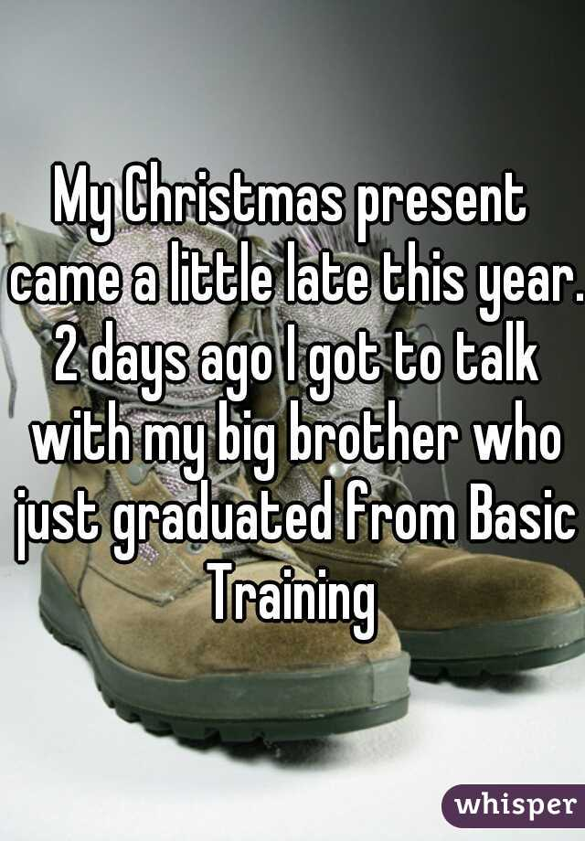 My Christmas present came a little late this year. 2 days ago I got to talk with my big brother who just graduated from Basic Training