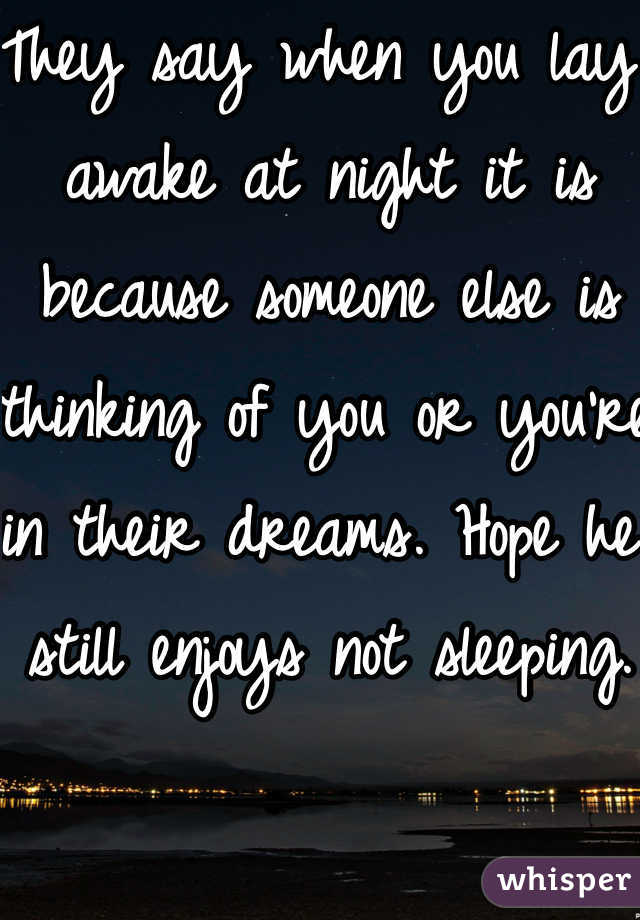 They say when you lay awake at night it is because someone else is thinking of you or you're in their dreams. Hope he still enjoys not sleeping.