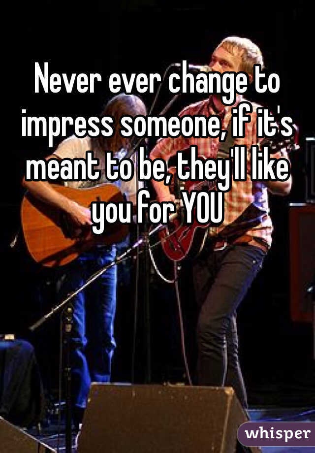 Never ever change to impress someone, if it's meant to be, they'll like you for YOU