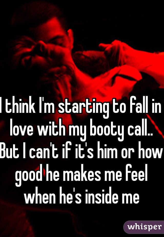 I think I'm starting to fall in love with my booty call.. But I can't if it's him or how good he makes me feel when he's inside me