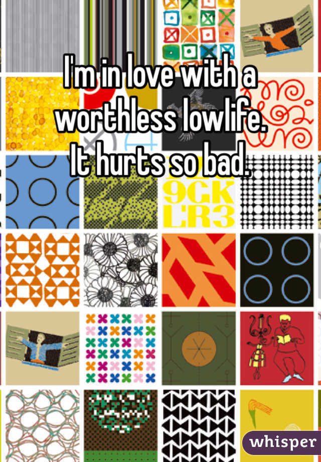 I'm in love with a worthless lowlife.  It hurts so bad.