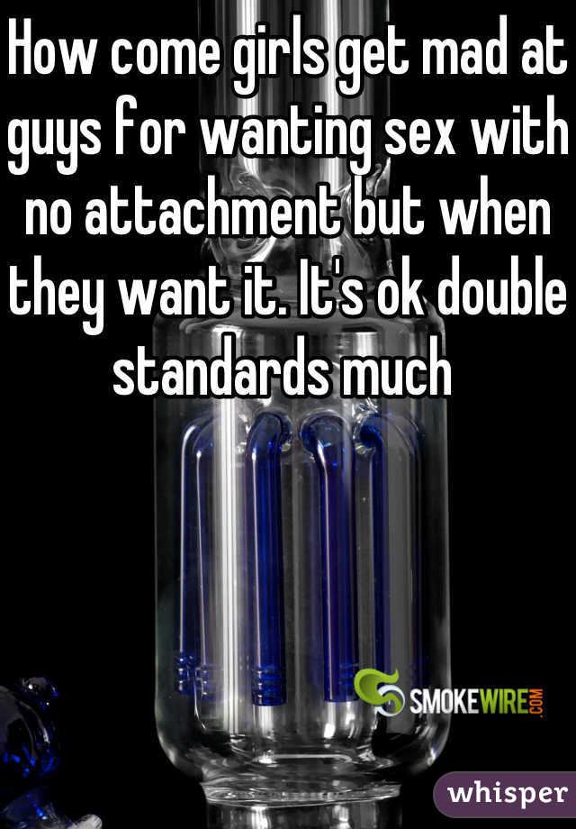 How come girls get mad at guys for wanting sex with no attachment but when they want it. It's ok double standards much