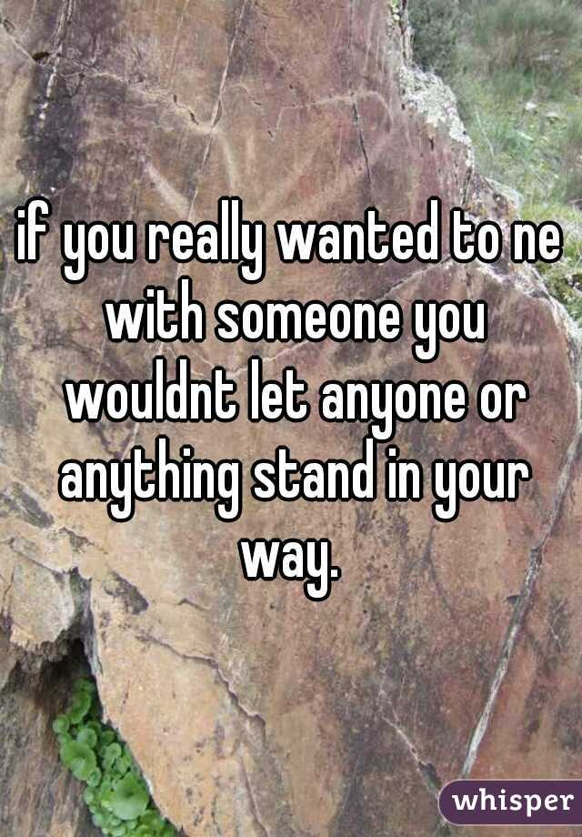 if you really wanted to ne with someone you wouldnt let anyone or anything stand in your way.
