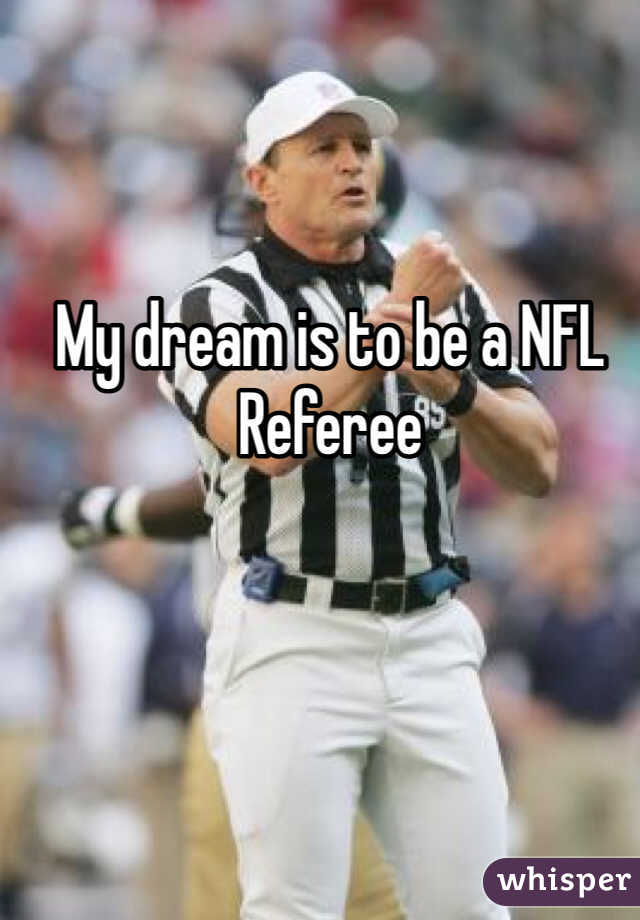My dream is to be a NFL Referee