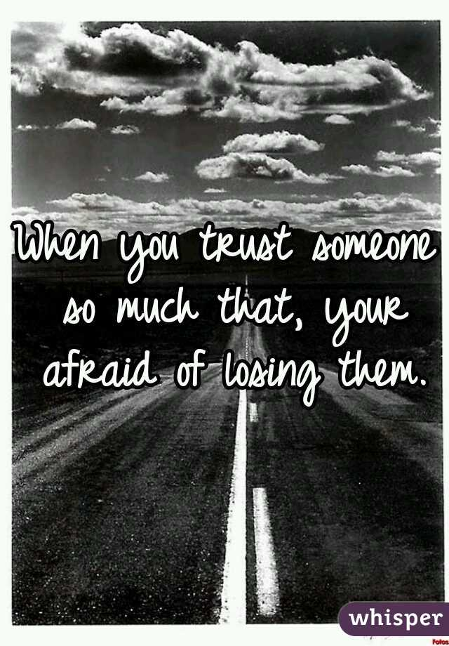 When you trust someone so much that, your afraid of losing them.