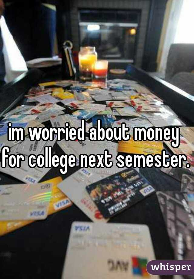 im worried about money for college next semester..