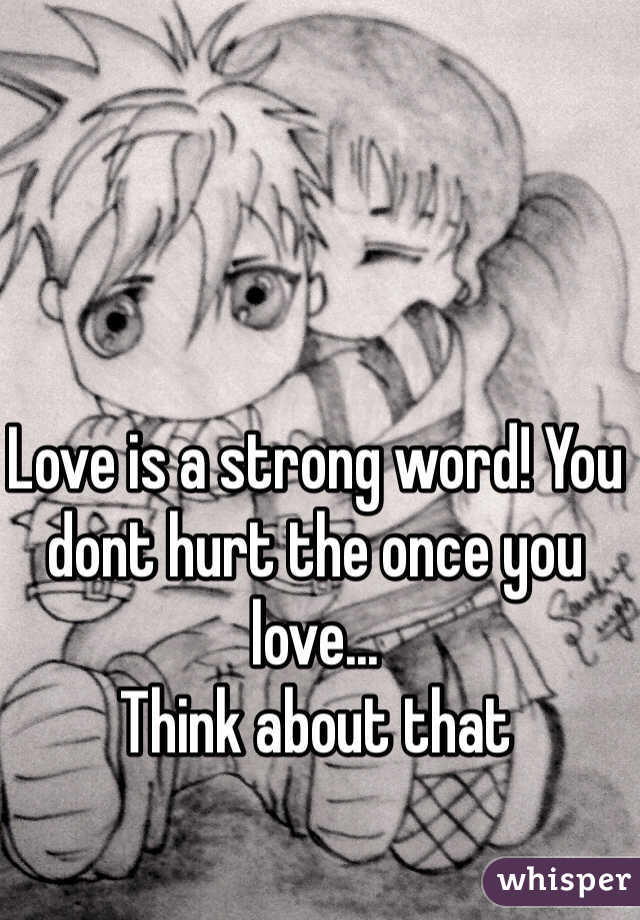 Love is a strong word! You dont hurt the once you love...  Think about that