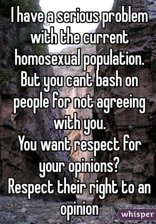 I have a serious problem with the current homosexual population. But you cant bash on people for not agreeing with you. You want respect for your opinions? Respect their right to an opinion