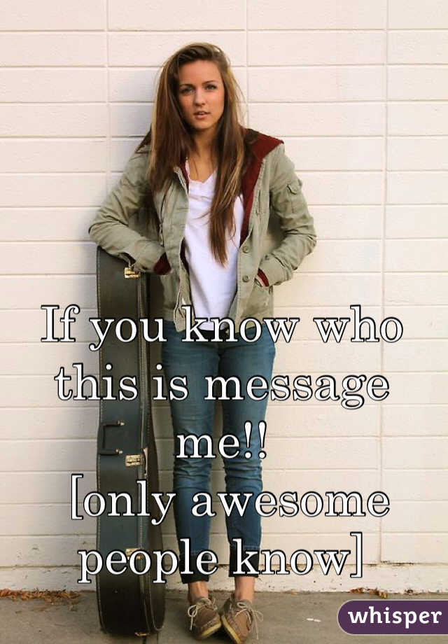 If you know who this is message me!!  [only awesome people know]