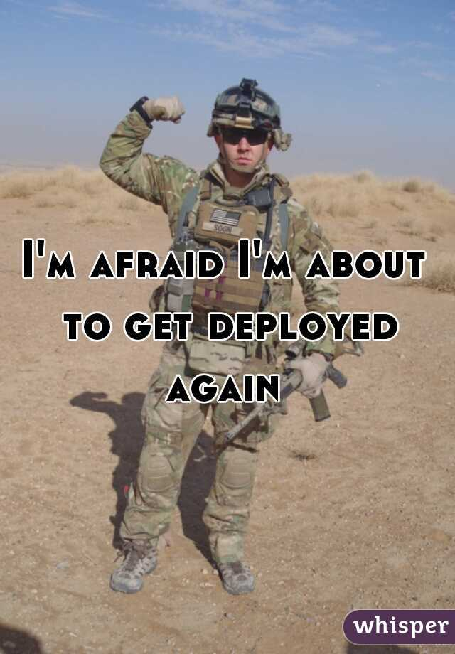 I'm afraid I'm about to get deployed again