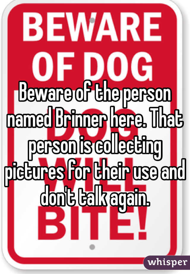 Beware of the person named Brinner here. That person is collecting pictures for their use and don't talk again.