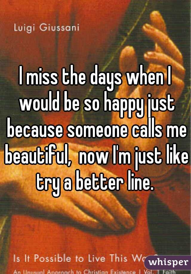 I miss the days when I would be so happy just because someone calls me beautiful,  now I'm just like try a better line.