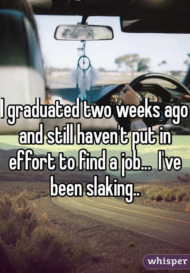 I graduated two weeks ago and still haven't put in effort to find a job...  I've been slaking..