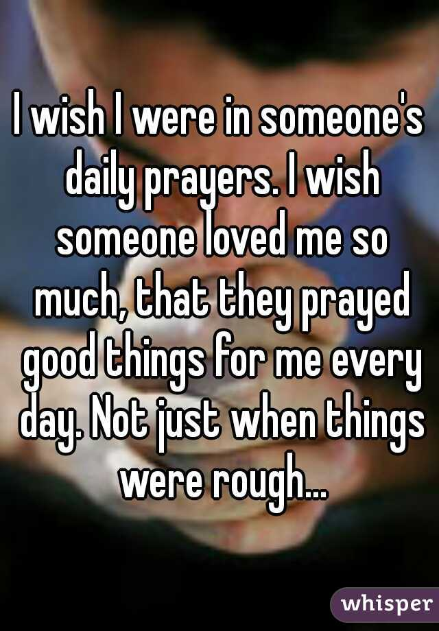 I wish I were in someone's daily prayers. I wish someone loved me so much, that they prayed good things for me every day. Not just when things were rough...